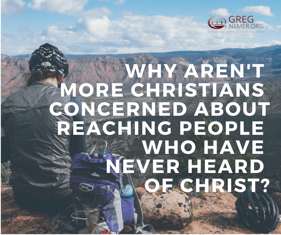 WHY AREN'T MORE CHRISTIANS CONCERNED ABOUT REACHING PEOPLE WHO HAVE NEVER HEARD OF CHRIST-