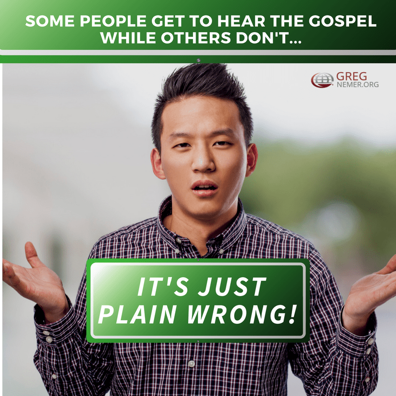 It's just plain wrong for some people get to hear the Gospel while others don't!