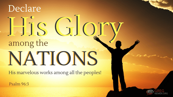 """""""Declare His Glory Among the Nations, His marvelous works among all the peoples!"""" Psalm 96:3"""
